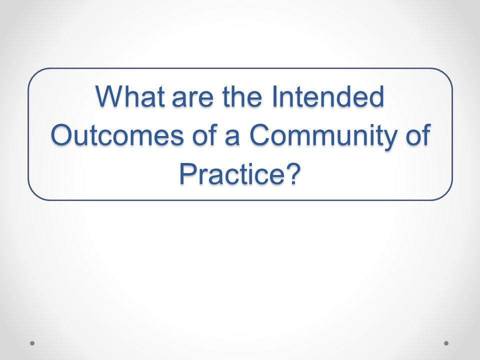 What are the Intended Outcomes of a Community of Practice