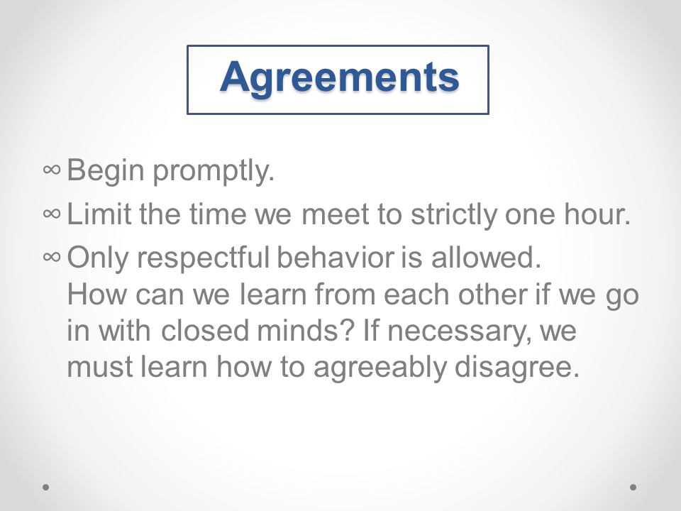 Agreements ∞Begin promptly. ∞Limit the time we meet to strictly one hour.