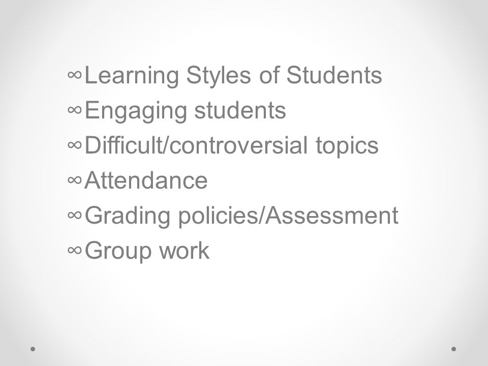 ∞Learning Styles of Students ∞Engaging students ∞Difficult/controversial topics ∞Attendance ∞Grading policies/Assessment ∞Group work