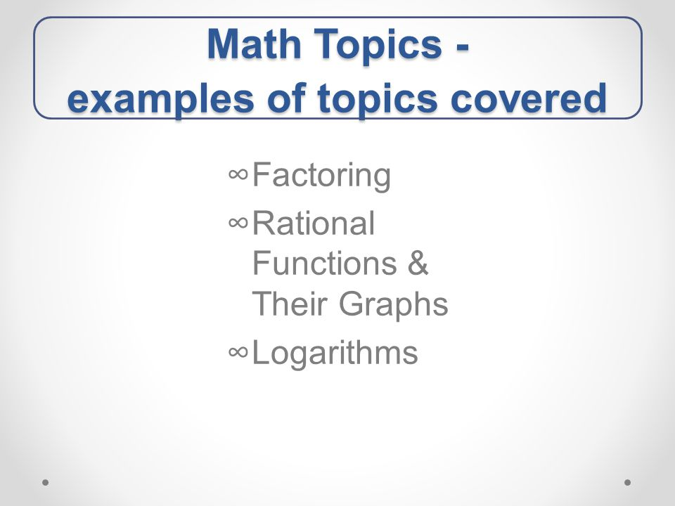 Math Topics - examples of topics covered ∞Factoring ∞Rational Functions & Their Graphs ∞Logarithms