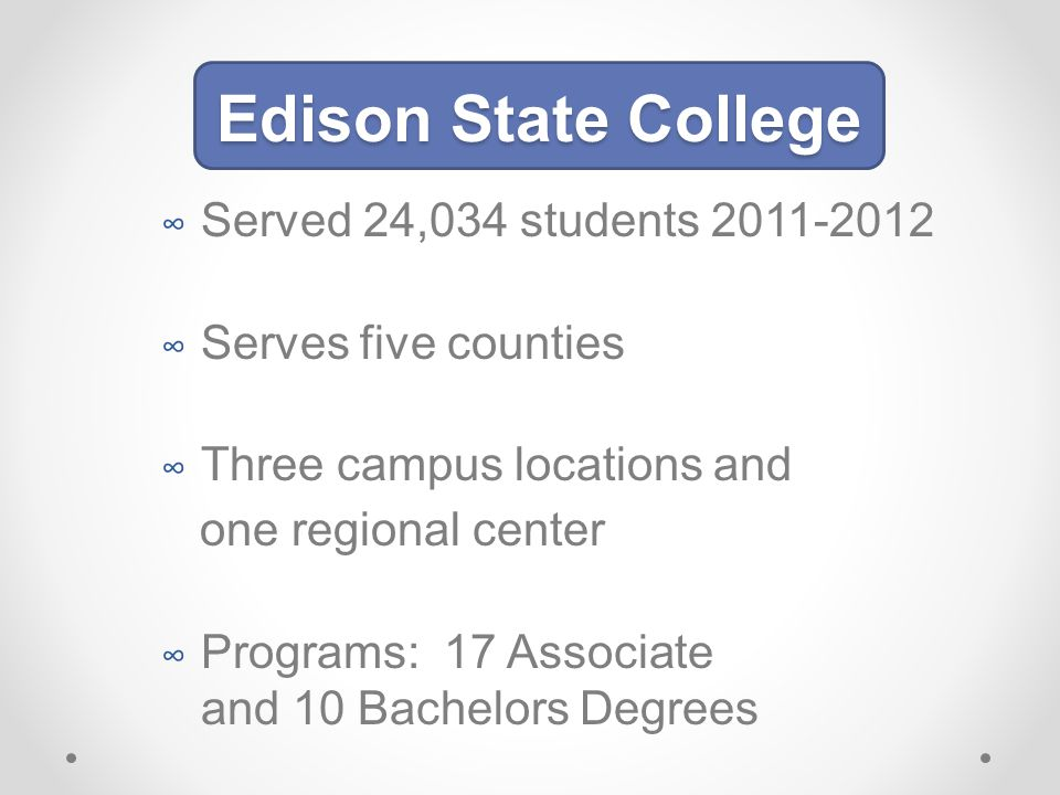∞ Served 24,034 students 2011-2012 ∞ Serves five counties ∞ Three campus locations and one regional center ∞ Programs: 17 Associate and 10 Bachelors Degrees Edison State College