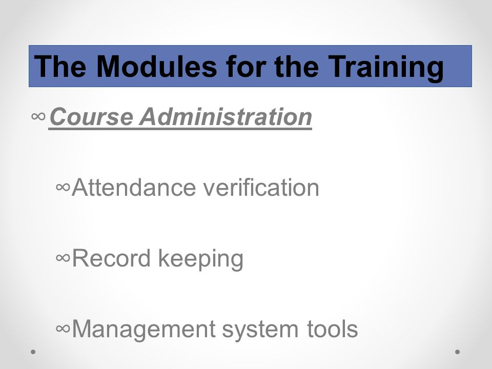 ∞Course Administration ∞Attendance verification ∞Record keeping ∞Management system tools The Modules for the Training