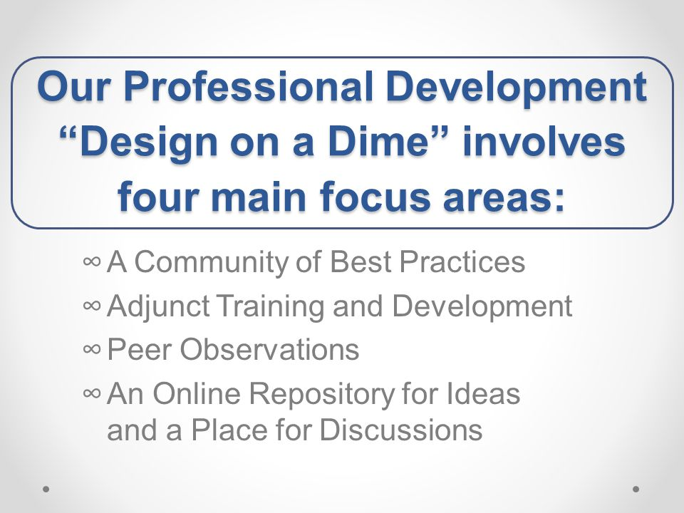 Our Professional Development Design on a Dime involves four main focus areas: ∞A Community of Best Practices ∞Adjunct Training and Development ∞Peer Observations ∞An Online Repository for Ideas and a Place for Discussions