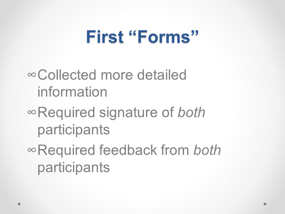 First Forms ∞Collected more detailed information ∞Required signature of both participants ∞Required feedback from both participants