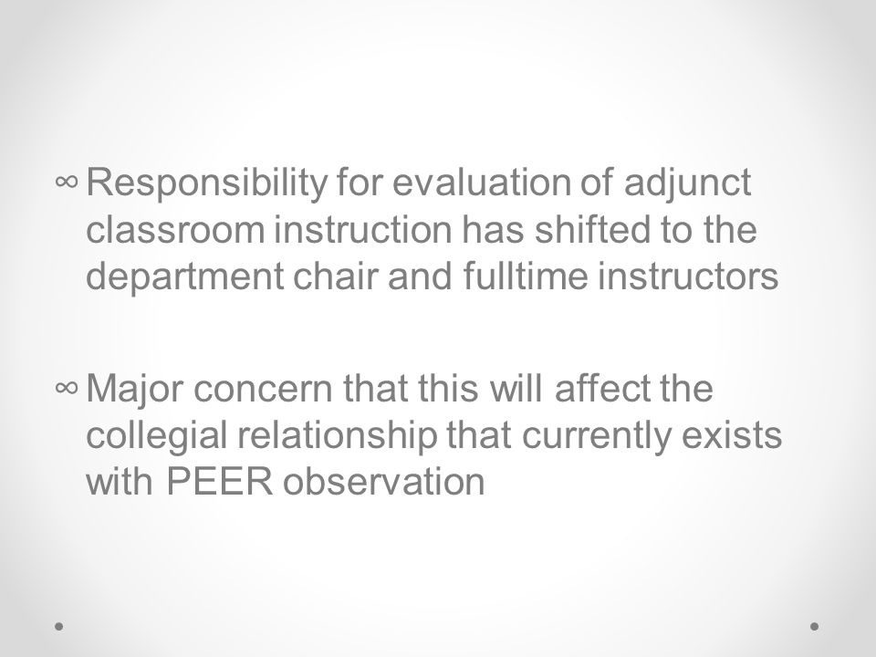 ∞Responsibility for evaluation of adjunct classroom instruction has shifted to the department chair and fulltime instructors ∞Major concern that this will affect the collegial relationship that currently exists with PEER observation
