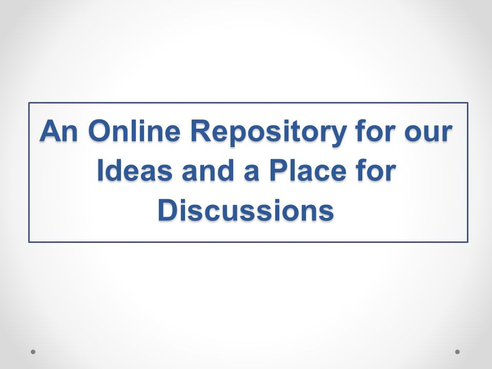 An Online Repository for our Ideas and a Place for Discussions
