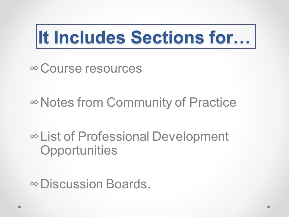 It Includes Sections for… ∞Course resources ∞Notes from Community of Practice ∞List of Professional Development Opportunities ∞Discussion Boards.