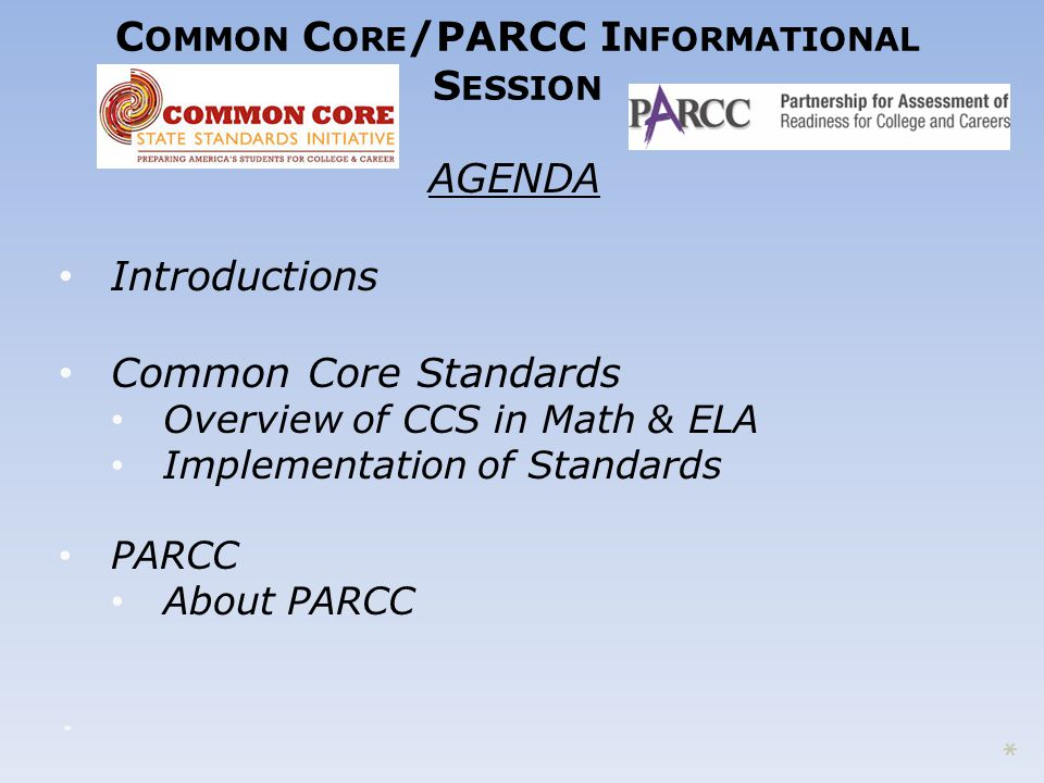 C OMMON C ORE /PARCC I NFORMATIONAL S ESSION AGENDA Introductions Common Core Standards Overview of CCS in Math & ELA Implementation of Standards PARCC About PARCC * *