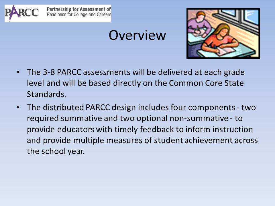 Overview The 3-8 PARCC assessments will be delivered at each grade level and will be based directly on the Common Core State Standards.