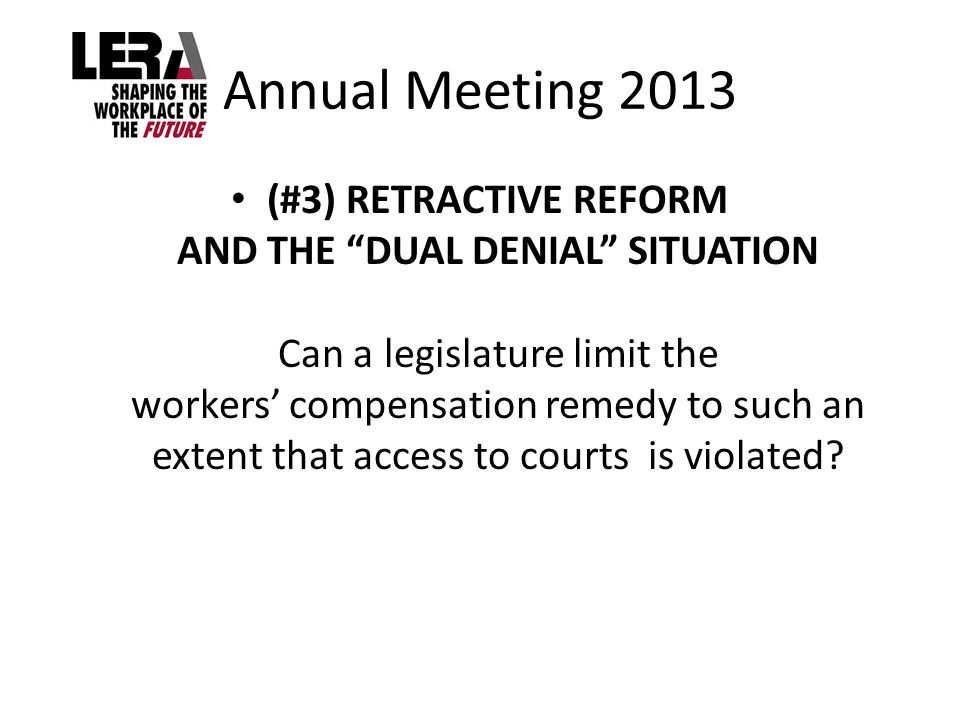 Annual Meeting 2013 (#3) RETRACTIVE REFORM AND THE DUAL DENIAL SITUATION Can a legislature limit the workers' compensation remedy to such an extent that access to courts is violated?