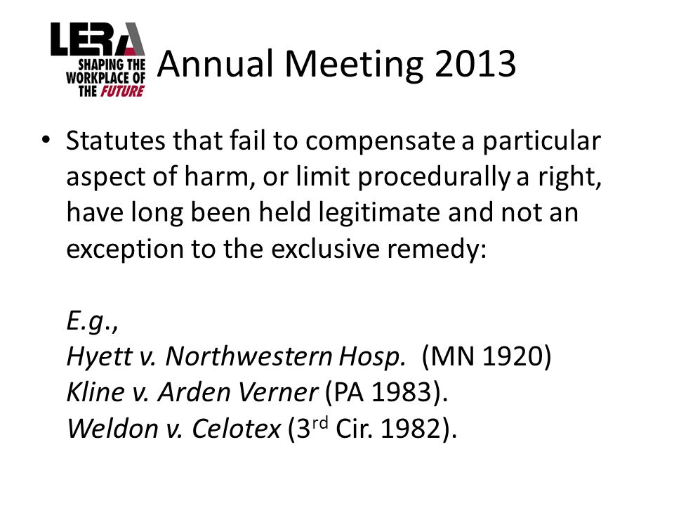 Annual Meeting 2013 Statutes that fail to compensate a particular aspect of harm, or limit procedurally a right, have long been held legitimate and not an exception to the exclusive remedy: E.g., Hyett v.