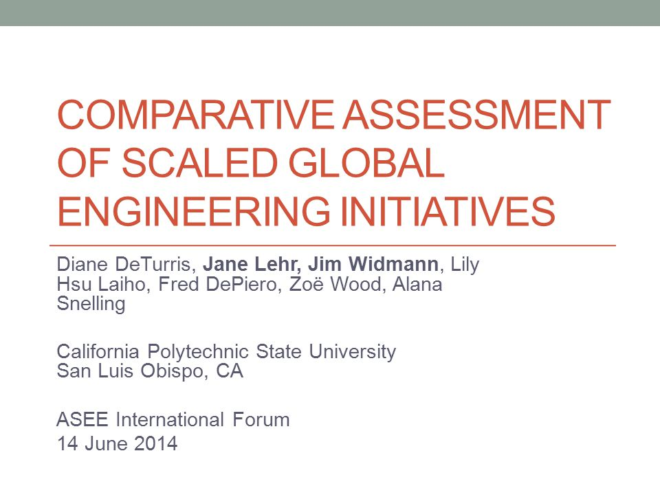 COMPARATIVE ASSESSMENT OF SCALED GLOBAL ENGINEERING INITIATIVES Diane DeTurris, Jane Lehr, Jim Widmann, Lily Hsu Laiho, Fred DePiero, Zoë Wood, Alana Snelling California Polytechnic State University San Luis Obispo, CA ASEE International Forum 14 June 2014