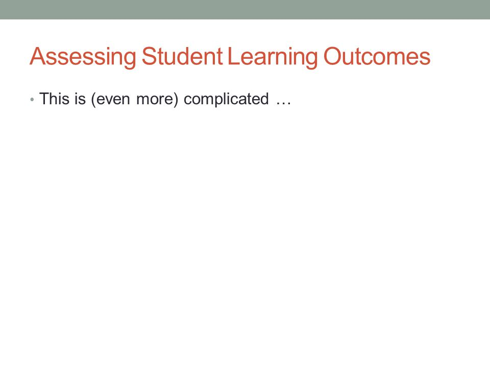 Assessing Student Learning Outcomes This is (even more) complicated …