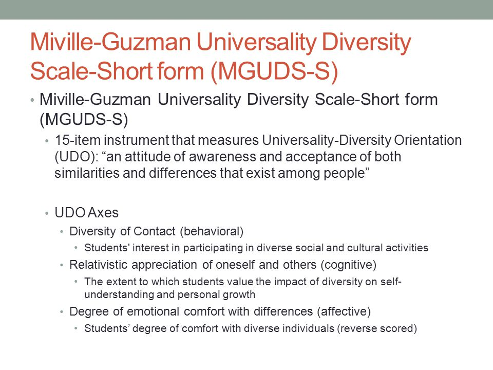 Miville-Guzman Universality Diversity Scale-Short form (MGUDS-S) 15-item instrument that measures Universality-Diversity Orientation (UDO): an attitude of awareness and acceptance of both similarities and differences that exist among people UDO Axes Diversity of Contact (behavioral) Students interest in participating in diverse social and cultural activities Relativistic appreciation of oneself and others (cognitive) The extent to which students value the impact of diversity on self- understanding and personal growth Degree of emotional comfort with differences (affective) Students' degree of comfort with diverse individuals (reverse scored)