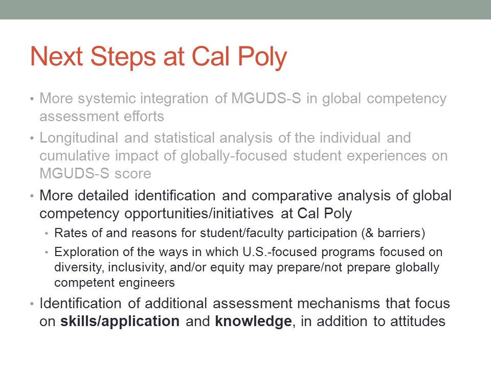 Next Steps at Cal Poly More systemic integration of MGUDS-S in global competency assessment efforts Longitudinal and statistical analysis of the individual and cumulative impact of globally-focused student experiences on MGUDS-S score More detailed identification and comparative analysis of global competency opportunities/initiatives at Cal Poly Rates of and reasons for student/faculty participation (& barriers) Exploration of the ways in which U.S.-focused programs focused on diversity, inclusivity, and/or equity may prepare/not prepare globally competent engineers Identification of additional assessment mechanisms that focus on skills/application and knowledge, in addition to attitudes