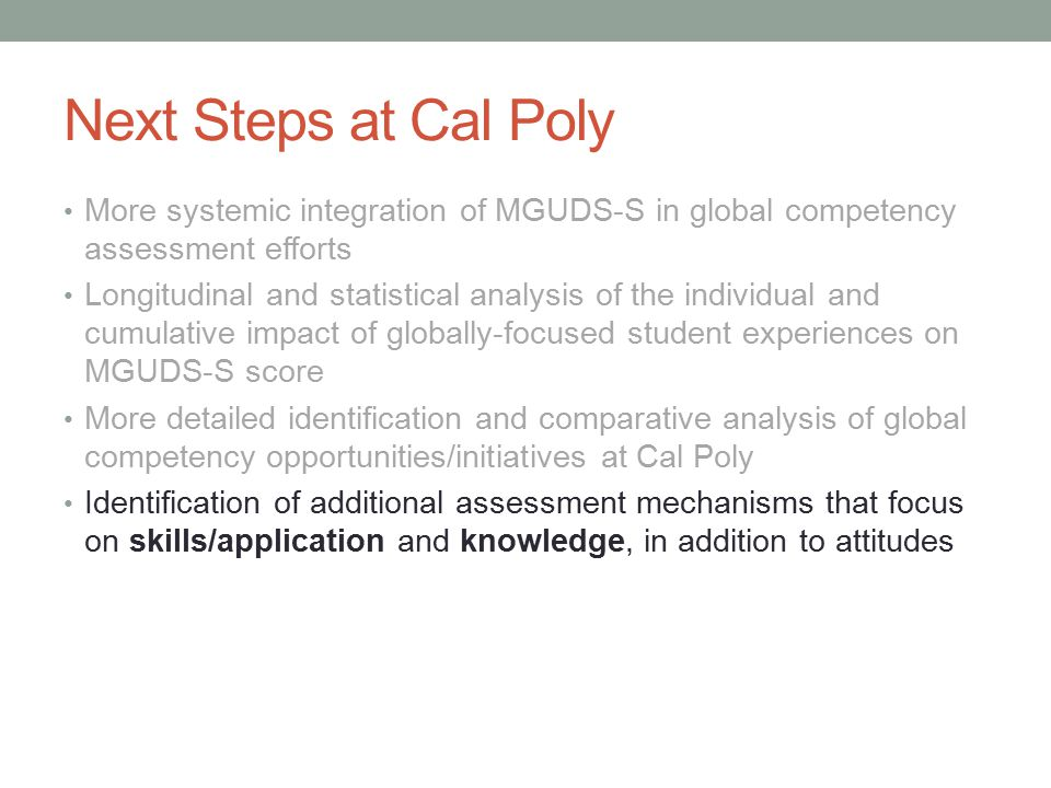 Next Steps at Cal Poly More systemic integration of MGUDS-S in global competency assessment efforts Longitudinal and statistical analysis of the individual and cumulative impact of globally-focused student experiences on MGUDS-S score More detailed identification and comparative analysis of global competency opportunities/initiatives at Cal Poly Identification of additional assessment mechanisms that focus on skills/application and knowledge, in addition to attitudes
