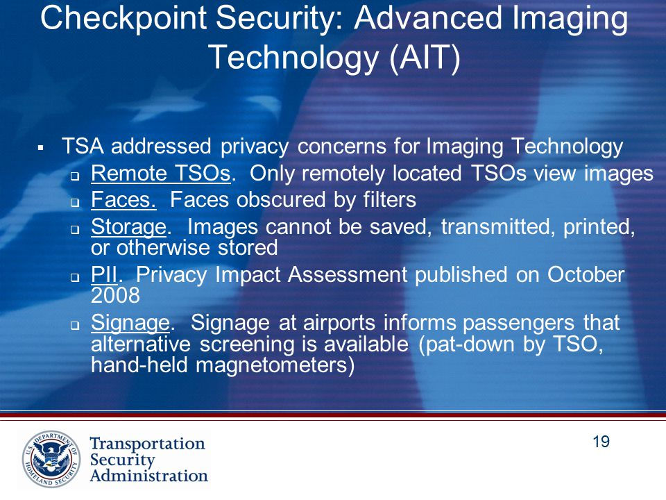 19 Checkpoint Security: Advanced Imaging Technology (AIT)  TSA addressed privacy concerns for Imaging Technology  Remote TSOs.