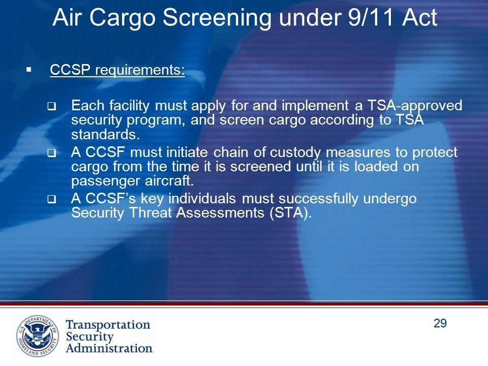 29 Air Cargo Screening under 9/11 Act  CCSP requirements:  Each facility must apply for and implement a TSA-approved security program, and screen cargo according to TSA standards.