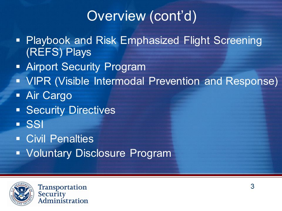 3 3 Overview (cont'd)  Playbook and Risk Emphasized Flight Screening (REFS) Plays  Airport Security Program  VIPR (Visible Intermodal Prevention and Response)  Air Cargo  Security Directives  SSI  Civil Penalties  Voluntary Disclosure Program