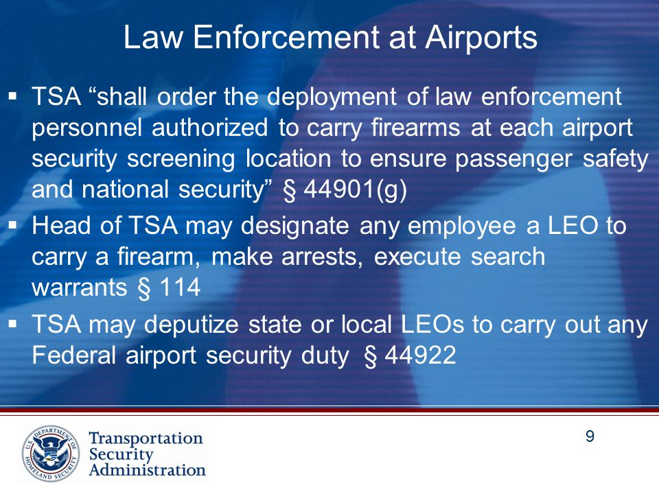 10 Airport Law Enforcement Obligations  Airport operators are required to maintain an air transportation security program and must provide a law enforcement presence and capability that is adequate to ensure the safety of passengers § 44903(c)  Uniformed law enforcement personnel must be provided in the number and manner adequate to support each system for screening persons and accessible property 49 CFR 1542.215(a)(2)