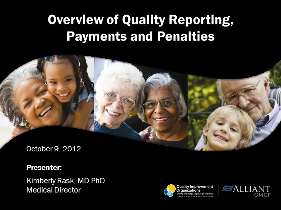Overview of Quality Reporting, Payments and Penalties October 9, 2012 Presenter: Kimberly Rask, MD PhD Medical Director
