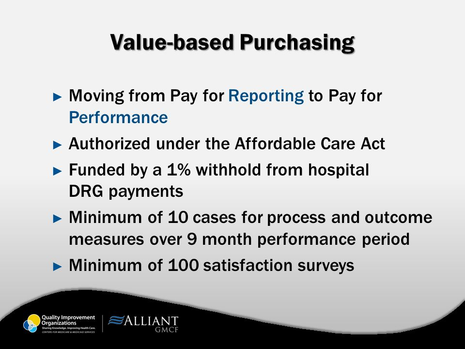 Value-based Purchasing ► Moving from Pay for Reporting to Pay for Performance ► Authorized under the Affordable Care Act ► Funded by a 1% withhold from hospital DRG payments ► Minimum of 10 cases for process and outcome measures over 9 month performance period ► Minimum of 100 satisfaction surveys