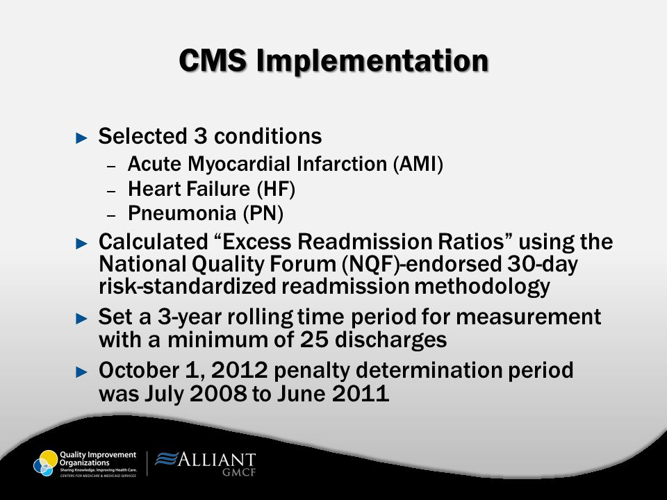 CMS Implementation ► Selected 3 conditions – Acute Myocardial Infarction (AMI) – Heart Failure (HF) – Pneumonia (PN) ► Calculated Excess Readmission Ratios using the National Quality Forum (NQF)-endorsed 30-day risk-standardized readmission methodology ► Set a 3-year rolling time period for measurement with a minimum of 25 discharges ► October 1, 2012 penalty determination period was July 2008 to June 2011