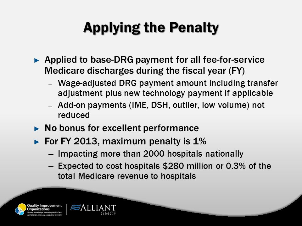 Applying the Penalty ► Applied to base-DRG payment for all fee-for-service Medicare discharges during the fiscal year (FY) – Wage-adjusted DRG payment amount including transfer adjustment plus new technology payment if applicable – Add-on payments (IME, DSH, outlier, low volume) not reduced ► No bonus for excellent performance ► For FY 2013, maximum penalty is 1% – Impacting more than 2000 hospitals nationally – Expected to cost hospitals $280 million or 0.3% of the total Medicare revenue to hospitals