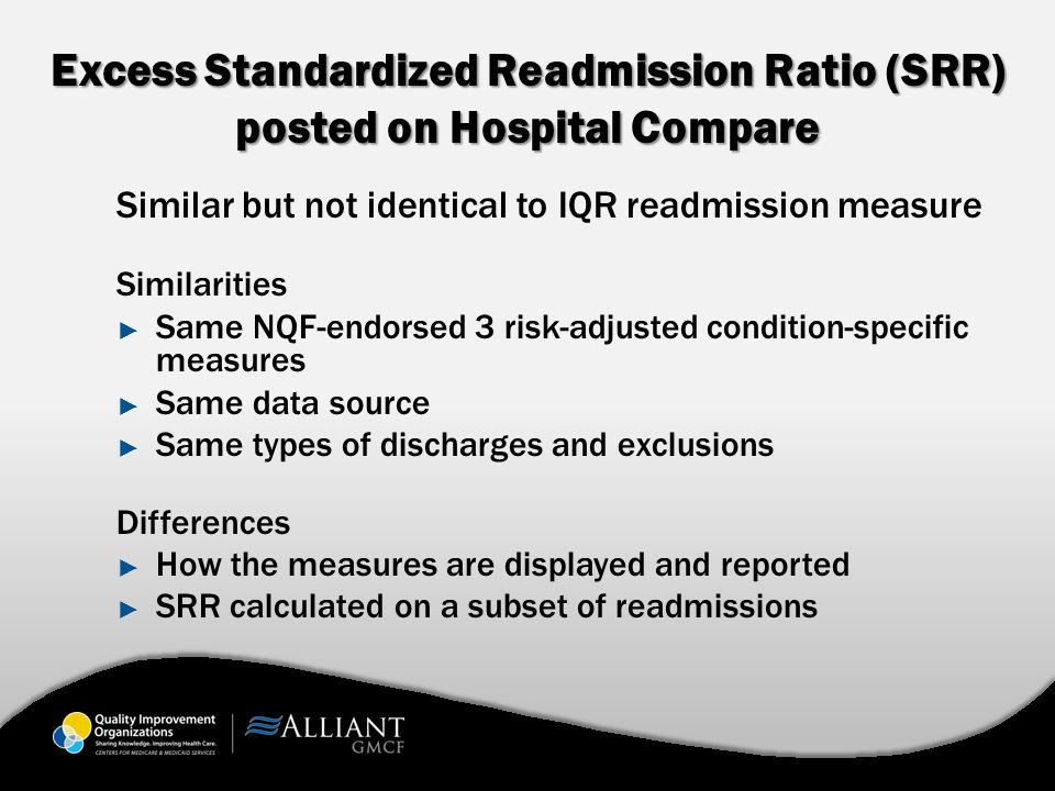 Excess Standardized Readmission Ratio (SRR) posted on Hospital Compare Similar but not identical to IQR readmission measure Similarities ► Same NQF-endorsed 3 risk-adjusted condition-specific measures ► Same data source ► Same types of discharges and exclusions Differences ► How the measures are displayed and reported ► SRR calculated on a subset of readmissions