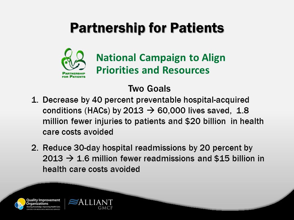 Partnership for Patients Two Goals 1.Decrease by 40 percent preventable hospital-acquired conditions (HACs) by 2013  60,000 lives saved, 1.8 million
