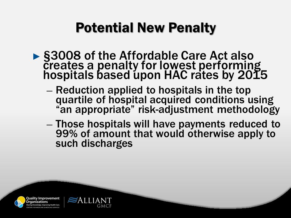 Potential New Penalty ► §3008 of the Affordable Care Act also creates a penalty for lowest performing hospitals based upon HAC rates by 2015 ─ Reduction applied to hospitals in the top quartile of hospital acquired conditions using an appropriate risk-adjustment methodology ─ Those hospitals will have payments reduced to 99% of amount that would otherwise apply to such discharges