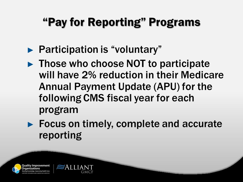 Pay for Reporting Programs ► Participation is voluntary ► Those who choose NOT to participate will have 2% reduction in their Medicare Annual Payment Update (APU) for the following CMS fiscal year for each program ► Focus on timely, complete and accurate reporting