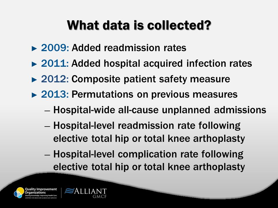 What data is collected? ► 2009: Added readmission rates ► 2011: Added hospital acquired infection rates ► 2012: Composite patient safety measure ► 201