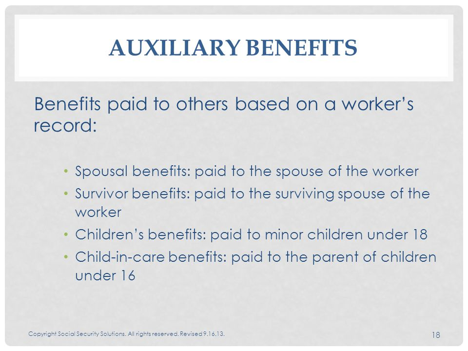 AUXILIARY BENEFITS Benefits paid to others based on a worker's record: Spousal benefits: paid to the spouse of the worker Survivor benefits: paid to the surviving spouse of the worker Children's benefits: paid to minor children under 18 Child-in-care benefits: paid to the parent of children under 16 Copyright Social Security Solutions.