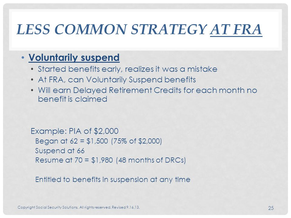LESS COMMON STRATEGY AT FRA Voluntarily suspend Started benefits early, realizes it was a mistake At FRA, can Voluntarily Suspend benefits Will earn Delayed Retirement Credits for each month no benefit is claimed Example: PIA of $2,000 Began at 62 = $1,500 (75% of $2,000) Suspend at 66 Resume at 70 = $1,980 (48 months of DRCs) Entitled to benefits in suspension at any time Copyright Social Security Solutions.