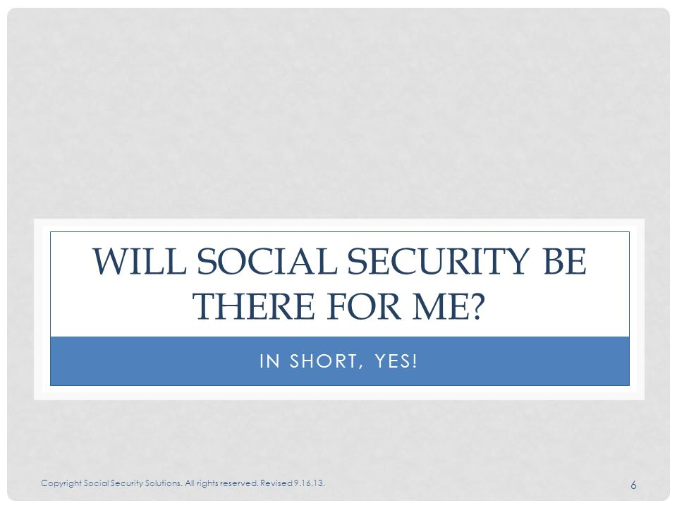 6 WILL SOCIAL SECURITY BE THERE FOR ME IN SHORT, YES!