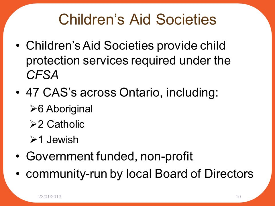 Children's Aid Societies Children's Aid Societies provide child protection services required under the CFSA 47 CAS's across Ontario, including:  6 Ab