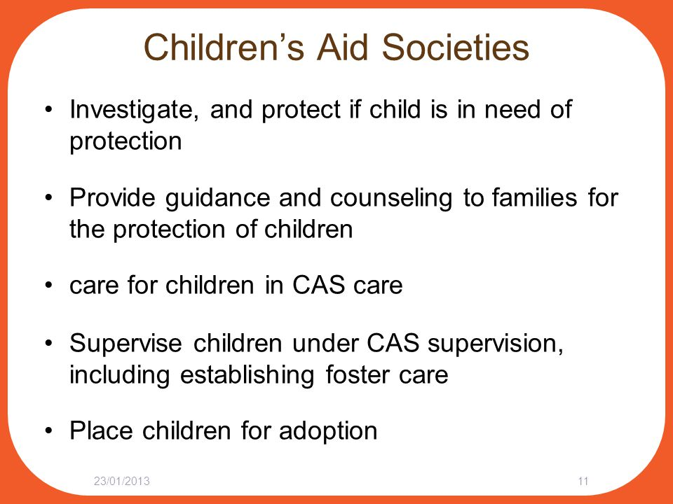 Children's Aid Societies Investigate, and protect if child is in need of protection Provide guidance and counseling to families for the protection of