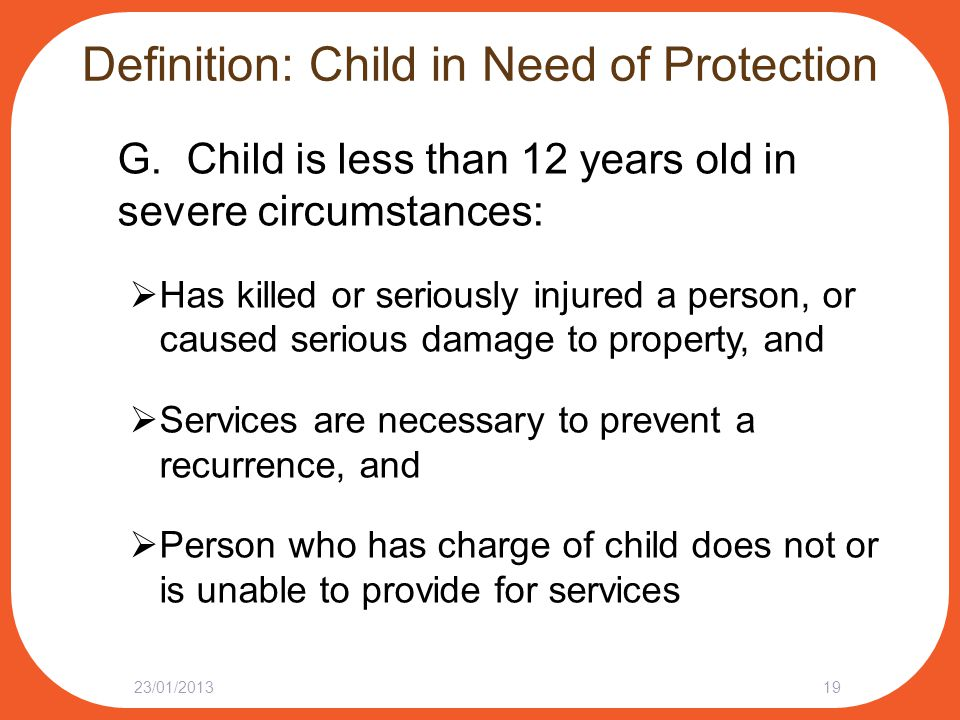 Definition: Child in Need of Protection G. Child is less than 12 years old in severe circumstances:  Has killed or seriously injured a person, or cau