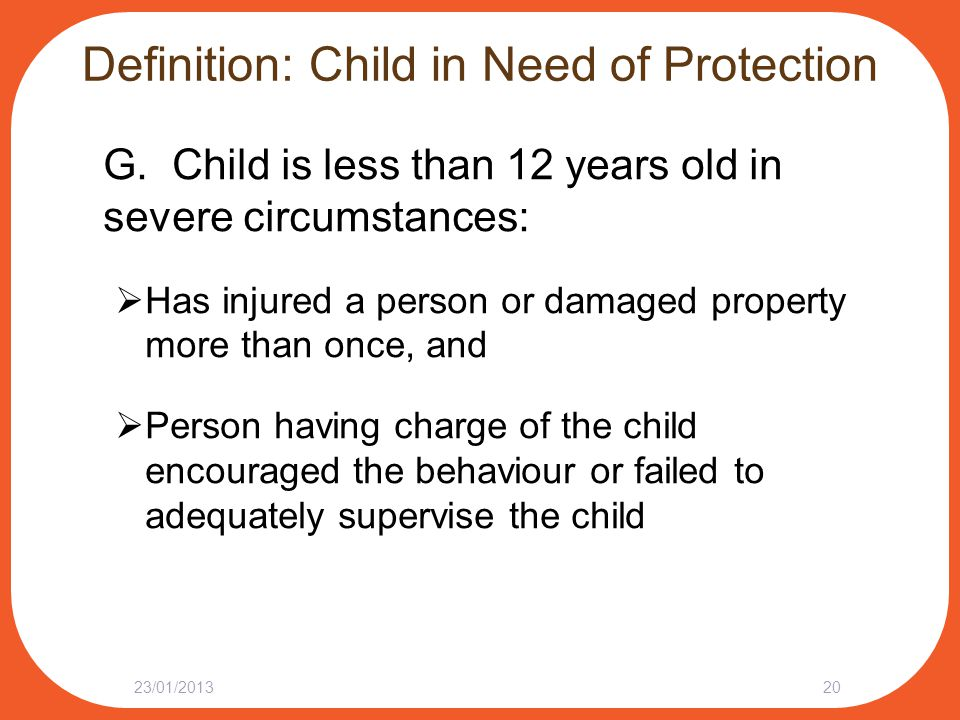 Definition: Child in Need of Protection G. Child is less than 12 years old in severe circumstances:  Has injured a person or damaged property more th