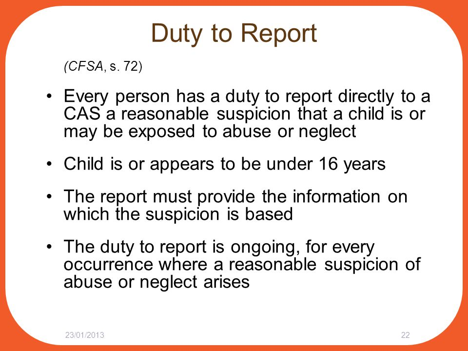 Duty to Report (CFSA, s. 72) Every person has a duty to report directly to a CAS a reasonable suspicion that a child is or may be exposed to abuse or
