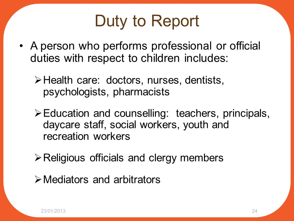 Duty to Report A person who performs professional or official duties with respect to children includes:  Health care: doctors, nurses, dentists, psyc
