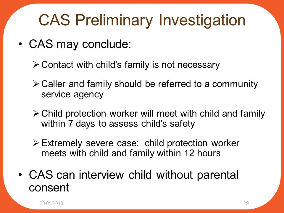 CAS Preliminary Investigation CAS may conclude:  Contact with child's family is not necessary  Caller and family should be referred to a community s