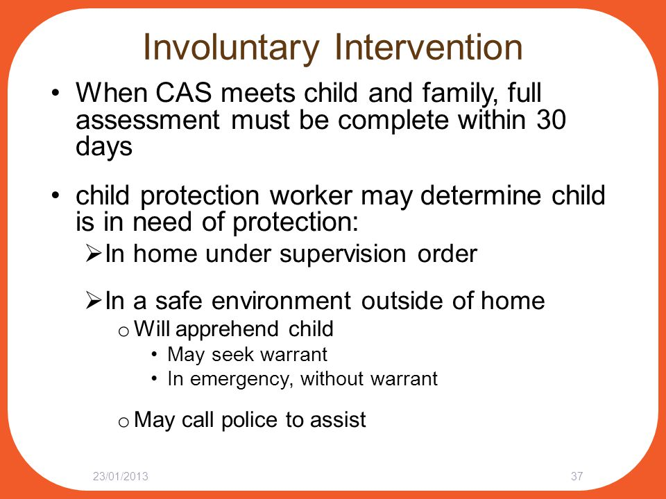 Involuntary Intervention When CAS meets child and family, full assessment must be complete within 30 days child protection worker may determine child