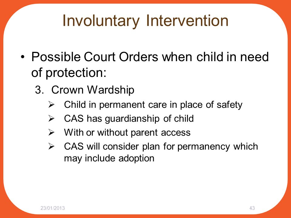 Involuntary Intervention Possible Court Orders when child in need of protection: 3.Crown Wardship  Child in permanent care in place of safety  CAS h