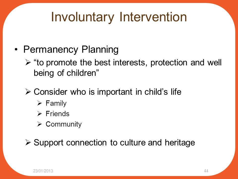 "Involuntary Intervention Permanency Planning  ""to promote the best interests, protection and well being of children""  Consider who is important in c"