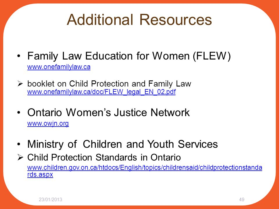 Additional Resources Family Law Education for Women (FLEW) www.onefamilylaw.ca  booklet on Child Protection and Family Law www.onefamilylaw.ca/doc/FL