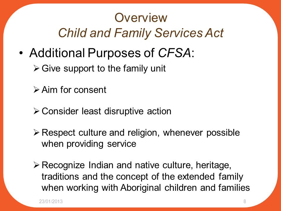 Overview Child and Family Services Act Additional Purposes of CFSA:  Give support to the family unit  Aim for consent  Consider least disruptive ac