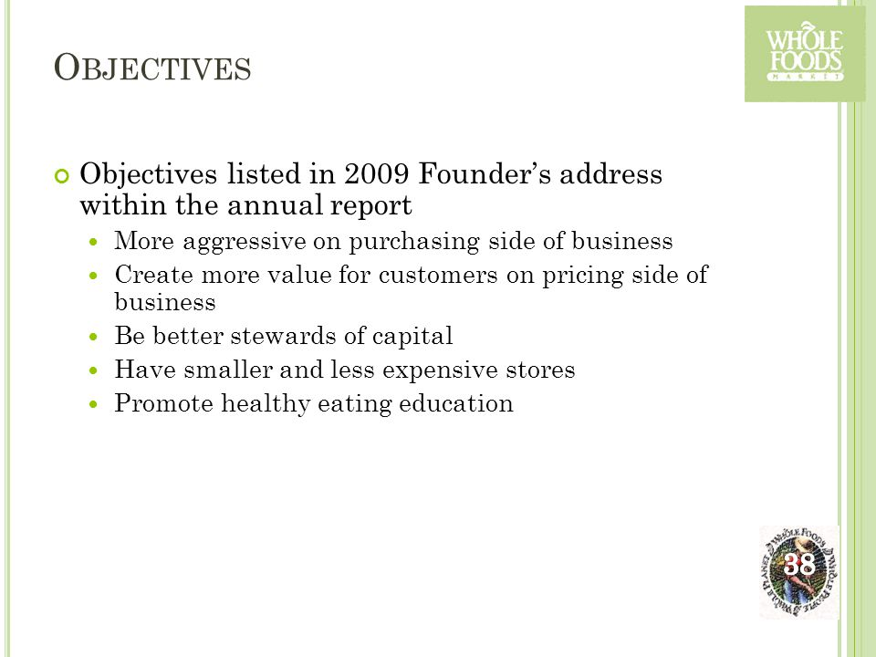 O BJECTIVES Objectives listed in 2009 Founder's address within the annual report More aggressive on purchasing side of business Create more value for customers on pricing side of business Be better stewards of capital Have smaller and less expensive stores Promote healthy eating education