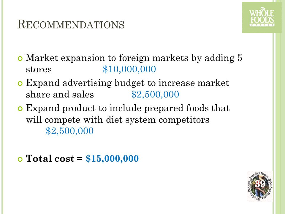 R ECOMMENDATIONS Market expansion to foreign markets by adding 5 stores $10,000,000 Expand advertising budget to increase market share and sales$2,500,000 Expand product to include prepared foods that will compete with diet system competitors $2,500,000 Total cost = $15,000,000